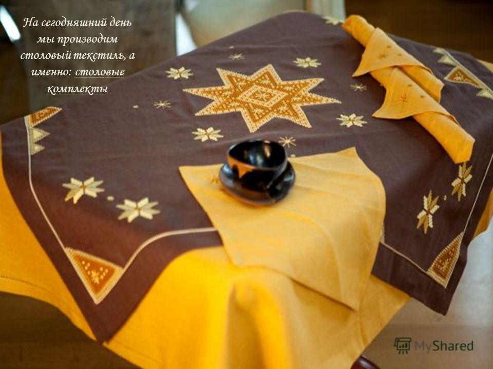 На сегодняшний день мы производим столовый текстиль, а именно: столовые комплекты