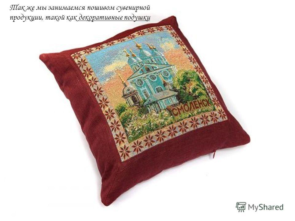 Так же мы занимаемся пошивом сувенирной продукции, такой как декоративные подушки