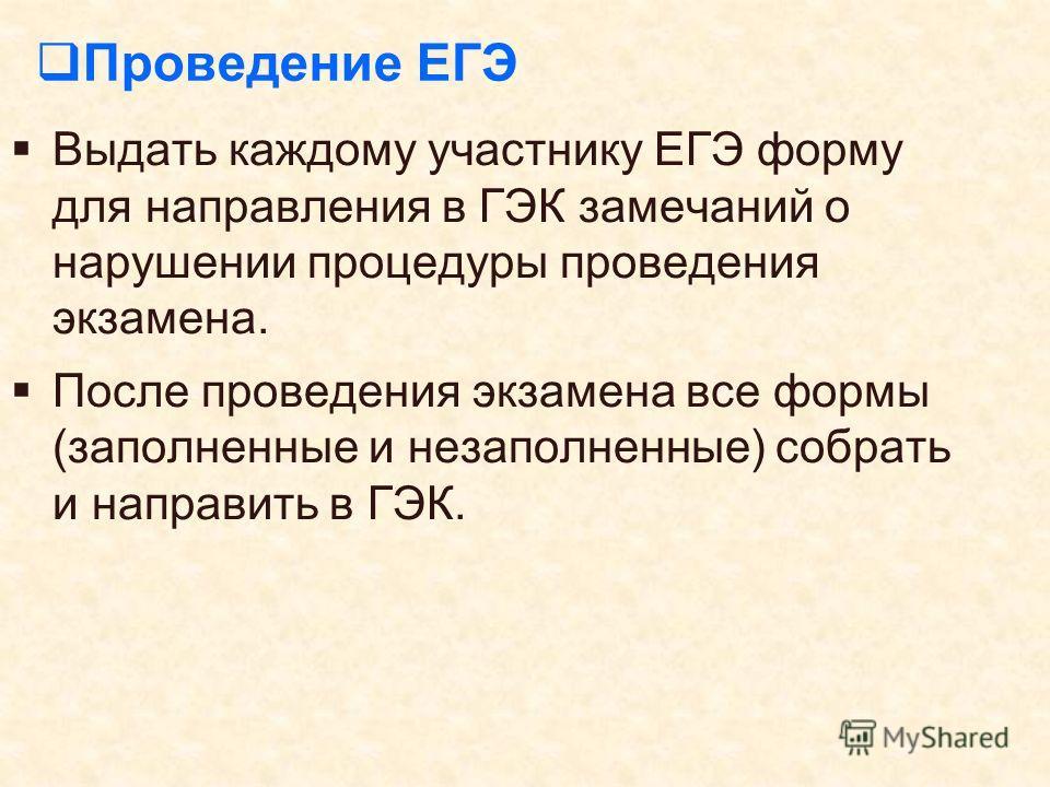 Проведение ЕГЭ Выдать каждому участнику ЕГЭ форму для направления в ГЭК замечаний о нарушении процедуры проведения экзамена. После проведения экзамена все формы (заполненные и незаполненные) собрать и направить в ГЭК.
