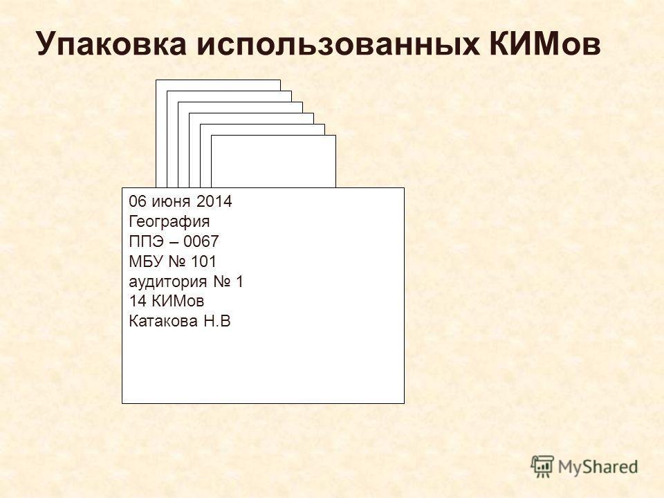 Упаковка использованных КИМов 06 июня 2014 География ППЭ – 0067 МБУ 101 аудитория 1 14 КИМов Катакова Н.В