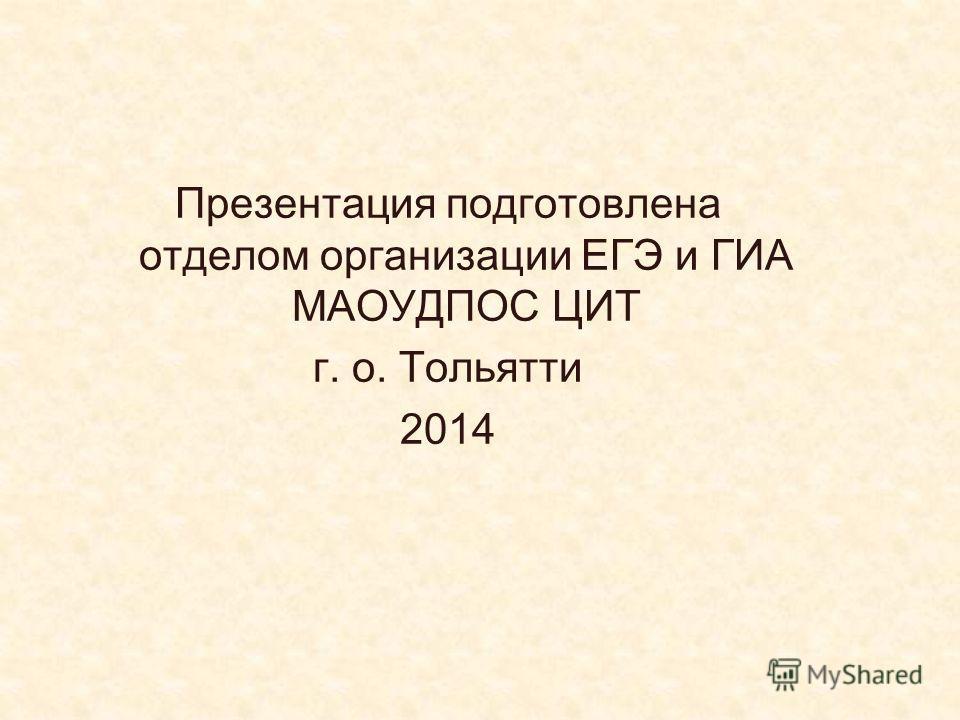 Презентация подготовлена отделом организации ЕГЭ и ГИА МАОУДПОС ЦИТ г. о. Тольятти 2014