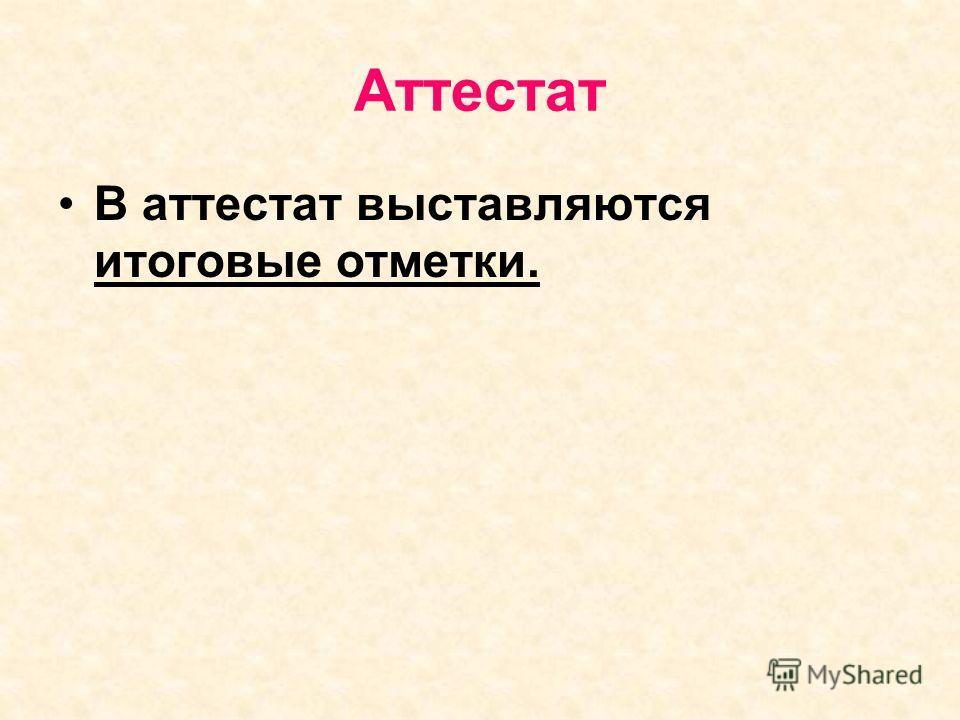 Аттестат В аттестат выставляются итоговые отметки.