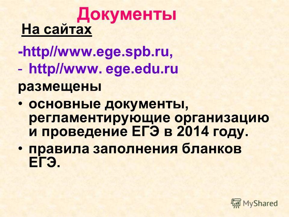Документы На сайтах -http//www.ege.spb.ru, -http//www. ege.edu.ru размещены основные документы, регламентирующие организацию и проведение ЕГЭ в 2014 году. правила заполнения бланков ЕГЭ.