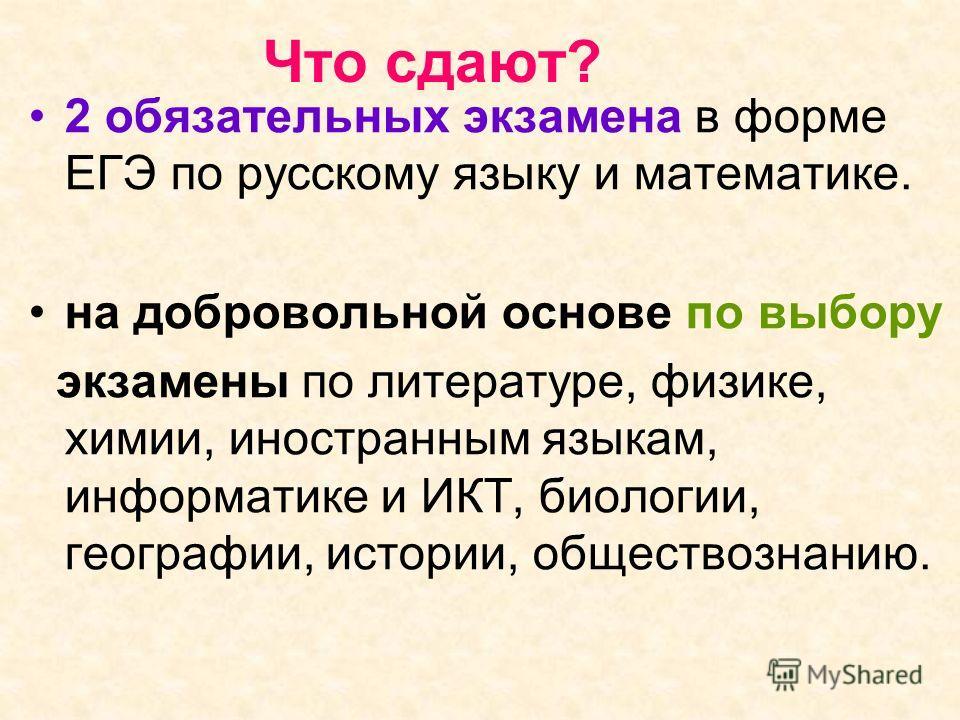 Что сдают? 2 обязательных экзамена в форме ЕГЭ по русскому языку и математике. на добровольной основе по выбору экзамены по литературе, физике, химии, иностранным языкам, информатике и ИКТ, биологии, географии, истории, обществознанию.