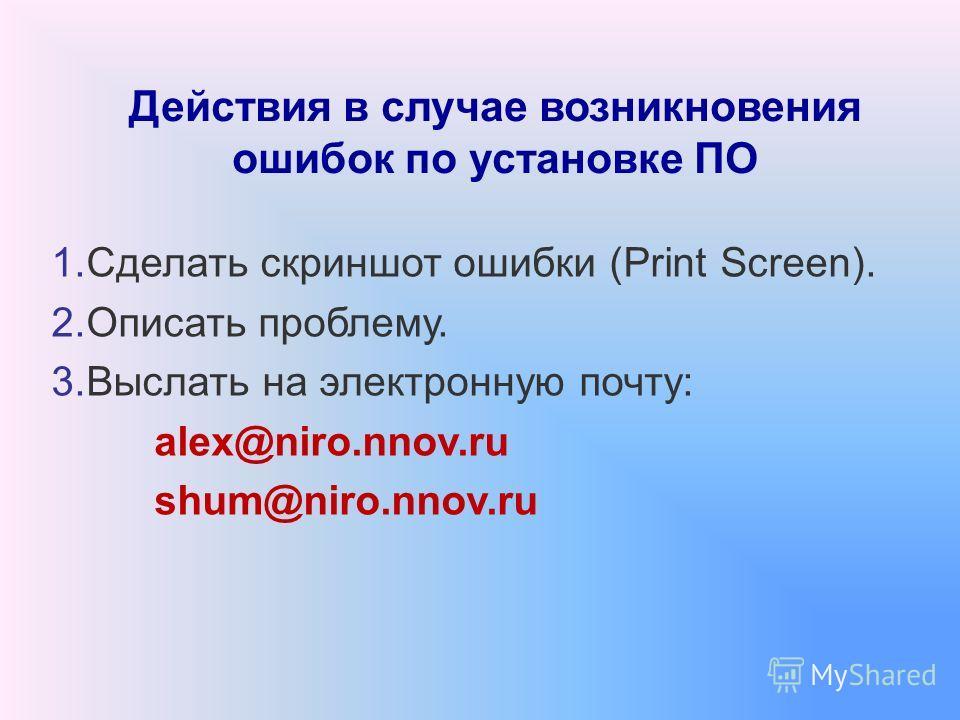 Действия в случае возникновения ошибок по установке ПО 1. Сделать скриншот ошибки (Print Screen). 2. Описать проблему. 3. Выслать на электронную почту: alex@niro.nnov.ru shum@niro.nnov.ru