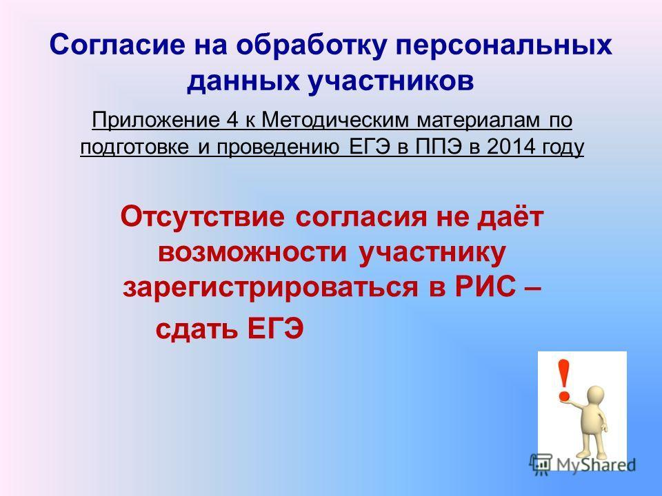 Согласие на обработку персональных данных участников Приложение 4 к Методическим материалам по подготовке и проведению ЕГЭ в ППЭ в 2014 году Отсутствие согласия не даёт возможности участнику зарегистрироваться в РИС – сдать ЕГЭ