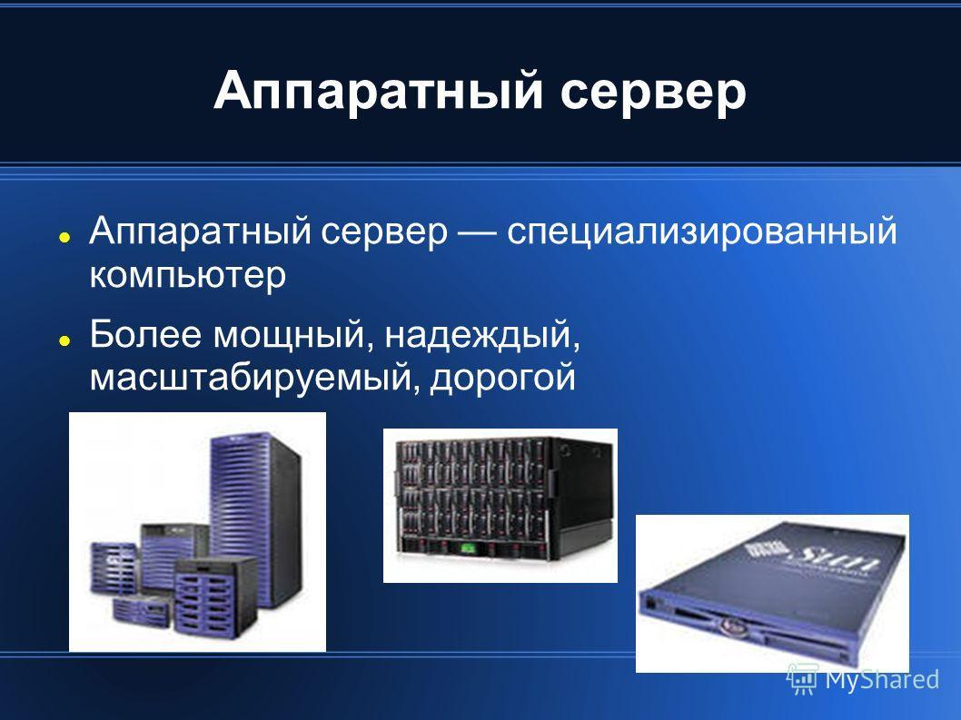 Аппаратный сервер Аппаратный сервер специализированный компьютер Более мощный, надежный, масштабируемый, дорогой