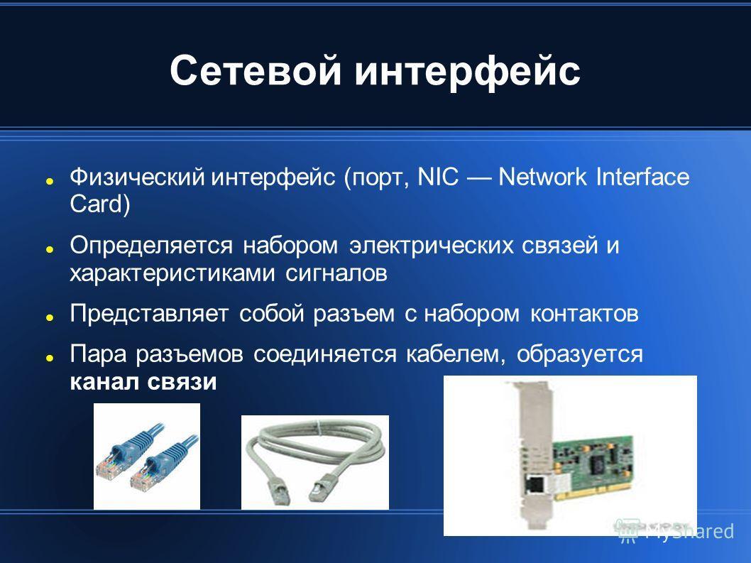 Сетевой интерфейс Физический интерфейс (порт, NIC Network Interface Card) Определяется набором электрических связей и характеристиками сигналов Представляет собой разъем с набором контактов Пара разъемов соединяется кабелем, образуется канал связи