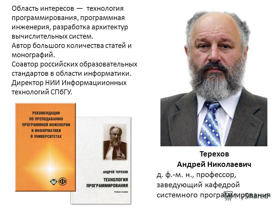 Терехов Андрей Николаевич д. ф.-м. н., профессор, заведующий кафедрой системного программирования Область интересов технология программирования, программная инженерия, разработка архитектур вычислительных систем. Автор большого количества статей и мо