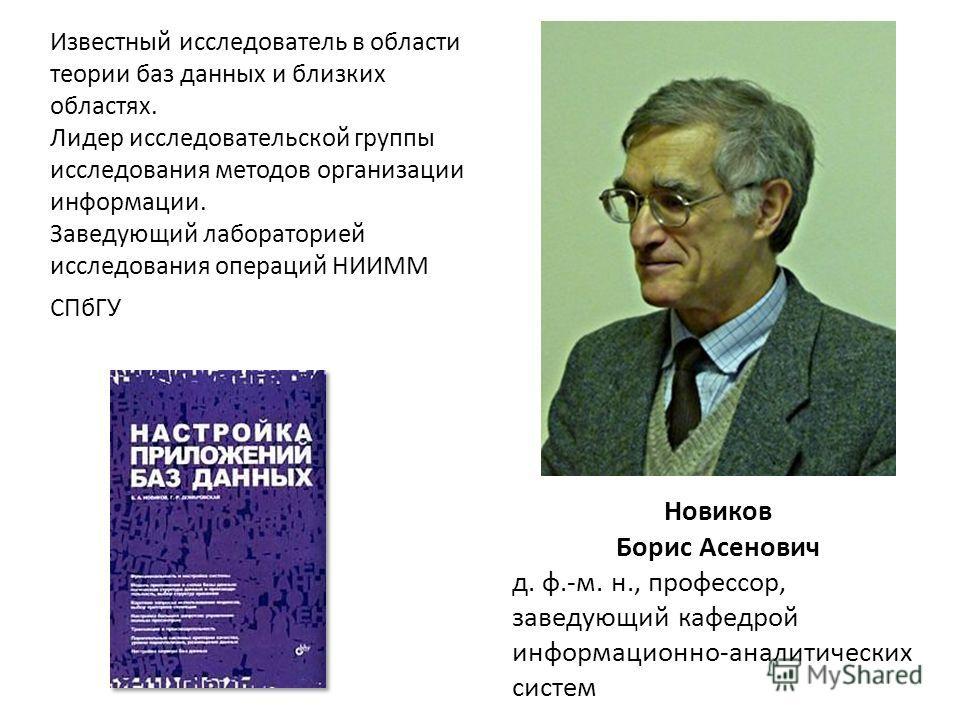 Новиков Борис Асенович д. ф.-м. н., профессор, заведующий кафедрой информационно-аналитических систем Известный исследователь в области теории баз данных и близких областях. Лидер исследовательской группы исследования методов организации информации.