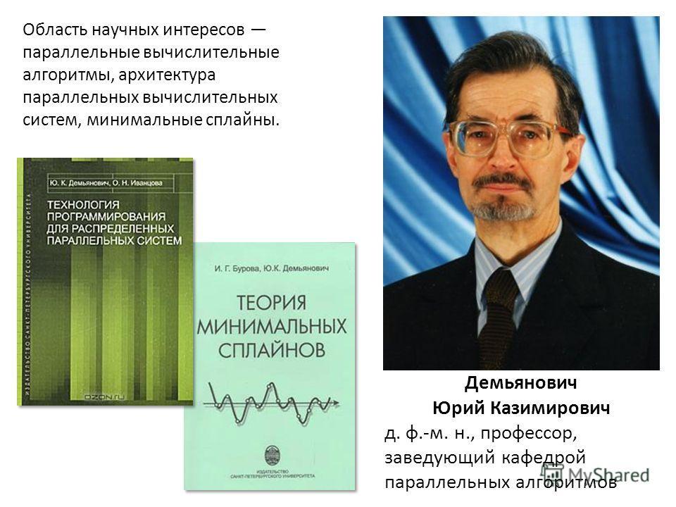 Демьянович Юрий Казимирович д. ф.-м. н., профессор, заведующий кафедрой параллельных алгоритмов Область научных интересов параллельные вычислительные алгоритмы, архитектура параллельных вычислительных систем, минимальные сплайны.