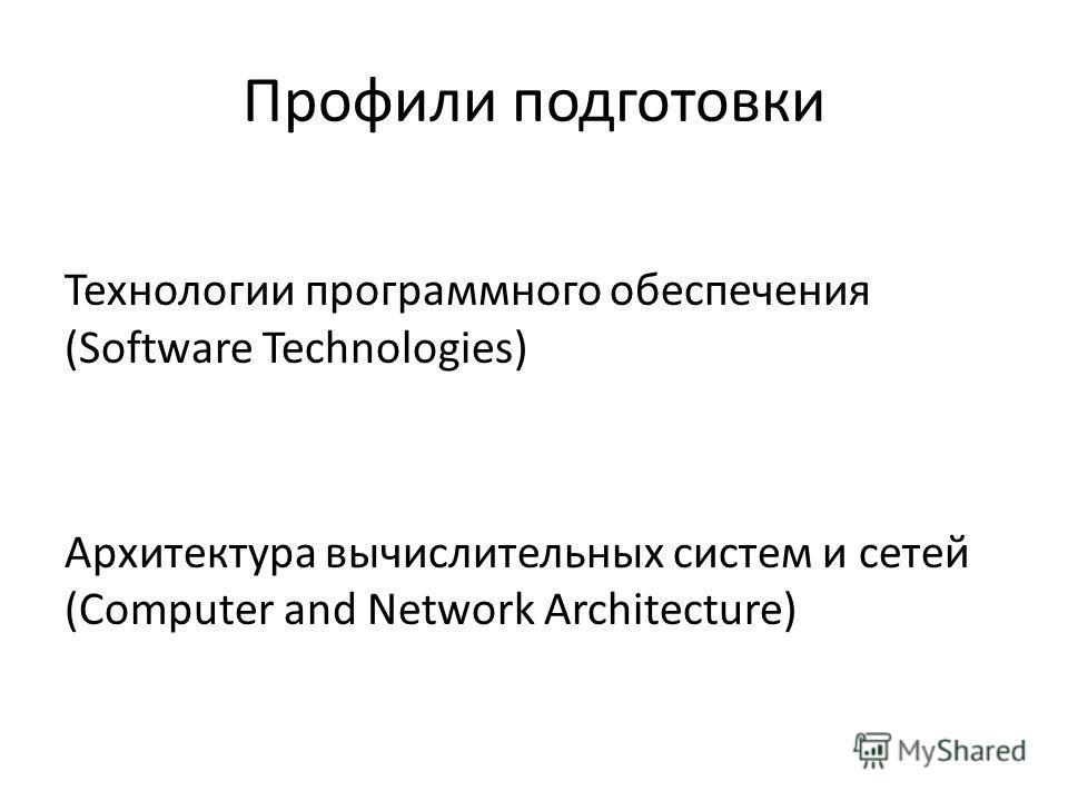 Профили подготовки Технологии программного обеспечения (Software Technologies) Архитектура вычислительных систем и сетей (Computer and Network Architecture)