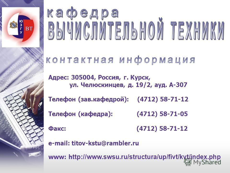 Адрес: 305004, Россия, г. Курск, ул. Челюскинцев, д. 19/2, ауд. А-307 Телефон (зав.кафедрой): (4712) 58-71-12 Телефон (кафедра): (4712) 58-71-05 Факс: (4712) 58-71-12 e-mail: titov-kstu@rambler.ru www: h ttp://www.swsu.ru/structura/up/fivt/kvt/index.