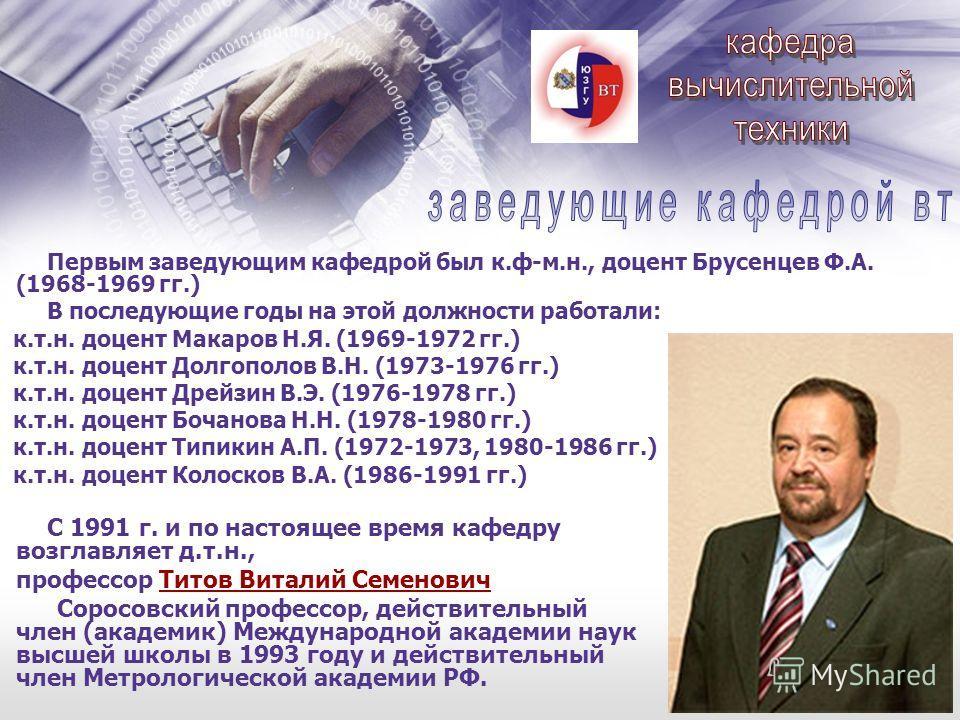 Первым заведующим кафедрой был к.ф-м.н., доцент Брусенцев Ф.А. (1968-1969 гг.) В последующие годы на этой должности работали: к.т.н. доцент Макаров Н.Я. (1969-1972 гг.) к.т.н. доцент Долгополов В.Н. (1973-1976 гг.) к.т.н. доцент Дрейзин В.Э. (1976-19