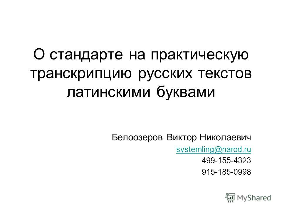 О стандарте на практическую транскрипцию русских текстов латинскими буквами Белоозеров Виктор Николаевич systemling@narod.ru 499-155-4323 915-185-0998