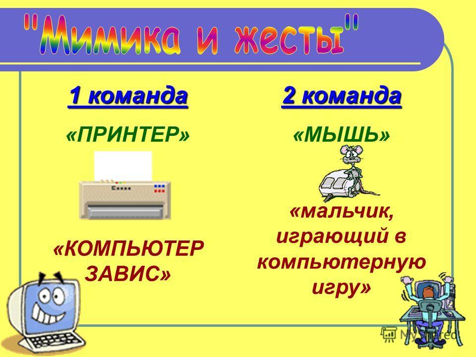 1 команда «ПРИНТЕР» «КОМПЬЮТЕР ЗАВИС» 2 команда «МЫШЬ» «мальчик, играющий в компьютерную игру»
