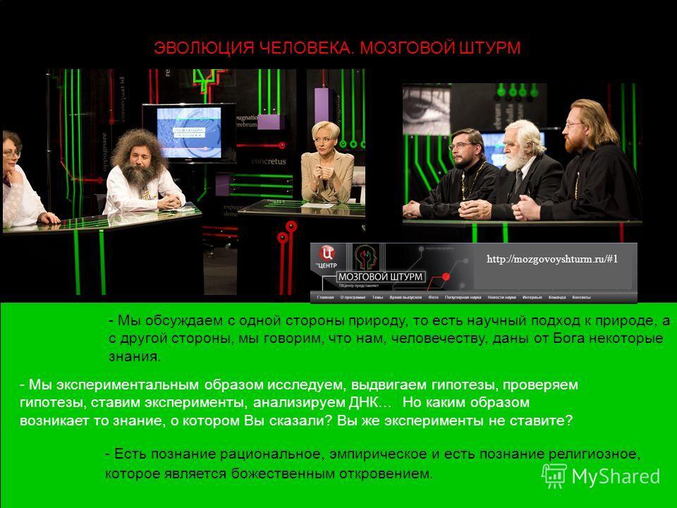 http://mozgovoyshturm.ru/#1 - Мы обсуждаем с одной стороны природу, то есть научный подход к природе, а с другой стороны, мы говорим, что нам, человечеству, даны от Бога некоторые знания. ЭВОЛЮЦИЯ ЧЕЛОВЕКА. МОЗГОВОЙ ШТУРМ - Мы экспериментальным образ