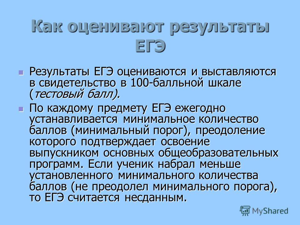 Как оценивают результаты ЕГЭ Результаты ЕГЭ оцениваются и выставляются в свидетельство в 100-балльной шкале (тестовый балл). Результаты ЕГЭ оцениваются и выставляются в свидетельство в 100-балльной шкале (тестовый балл). По каждому предмету ЕГЭ ежего