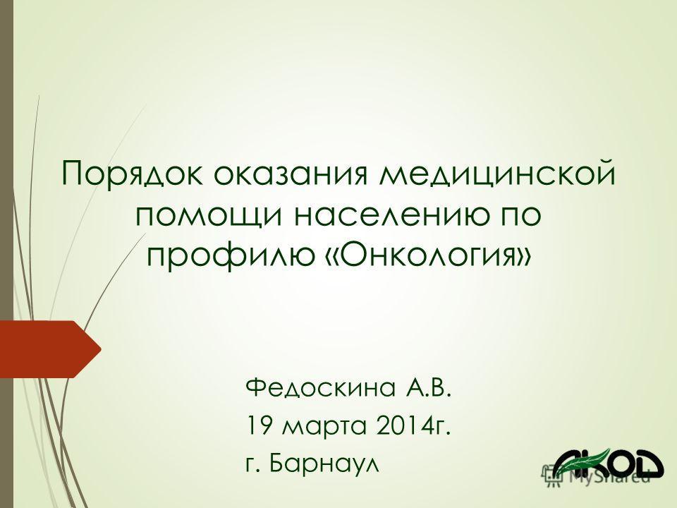 Порядок оказания медицинской помощи населению по профилю «Онкология» Федоскина А.В. 19 марта 2014 г. г. Барнаул