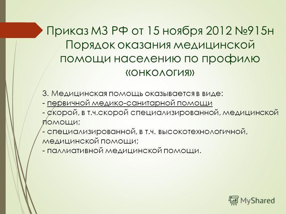 Приказ МЗ РФ от 15 ноября 2012 915 н Порядок оказания медицинской помощи населению по профилю «онкология» 3. Медицинская помощь оказывается в виде: - первичной медико-санитарной помощи - скорой, в т.ч.скорой специализированной, медицинской помощи; -