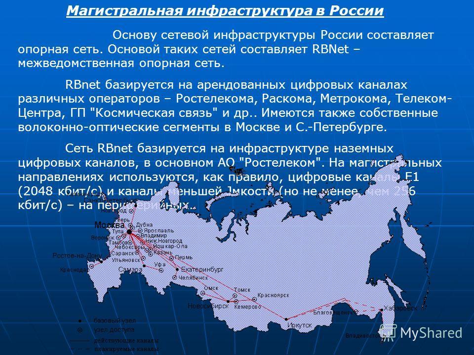 Магистральная инфраструктура в России Основу сетевой инфраструктуры России составляет опорная сеть. Основой таких сетей составляет RBNet – межведомственная опорная сеть. RBnet базируется на арендованных цифровых каналах различных операторов – Ростеле
