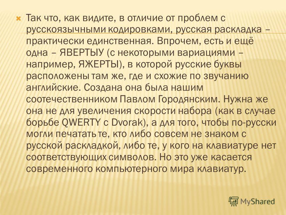 Так что, как видите, в отличие от проблем с русскоязычными кодировками, русская раскладка – практически единственная. Впрочем, есть и ещё одна – ЯВЕРТЫУ (с некоторыми вариациями – например, ЯЖЕРТЫ), в которой русские буквы расположены там же, где и с
