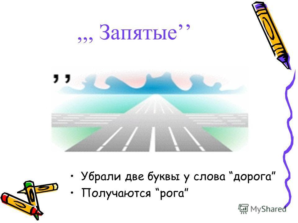 ,,, Запятые Убрали две буквы у слова дорога Получаются рога
