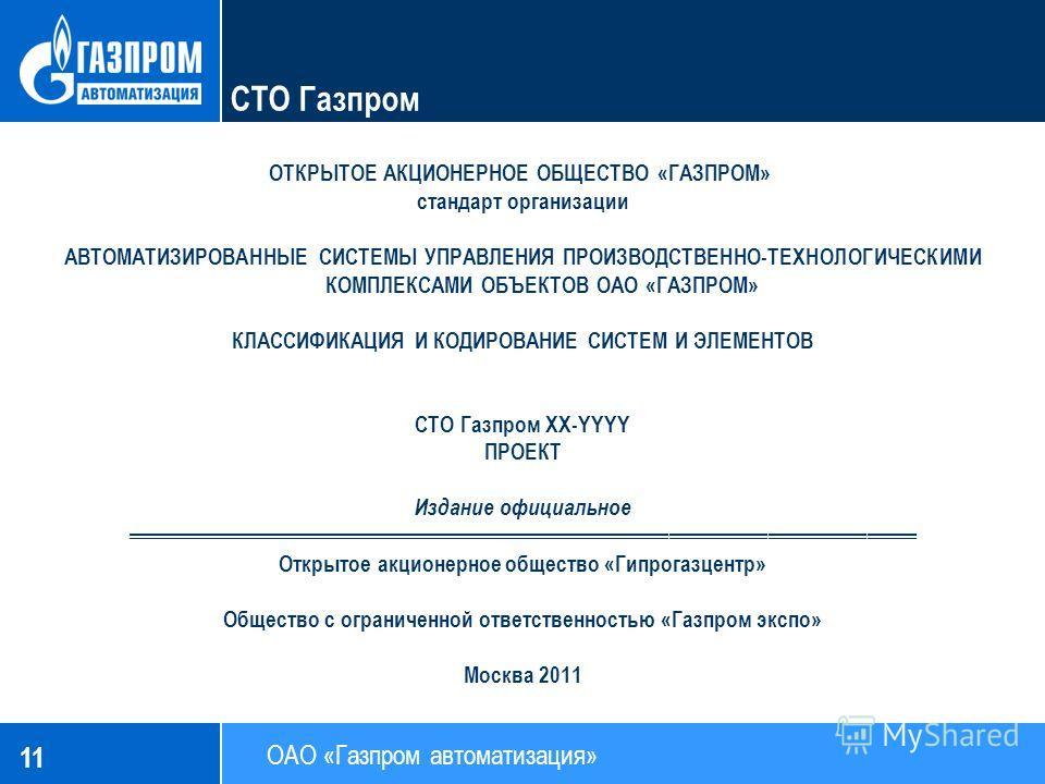 11 СТО Газпром ОТКРЫТОЕ АКЦИОНЕРНОЕ ОБЩЕСТВО «ГАЗПРОМ» стандарт организации АВТОМАТИЗИРОВАННЫЕ СИСТЕМЫ УПРАВЛЕНИЯ ПРОИЗВОДСТВЕННО-ТЕХНОЛОГИЧЕСКИМИ КОМПЛЕКСАМИ ОБЪЕКТОВ ОАО «ГАЗПРОМ» КЛАССИФИКАЦИЯ И КОДИРОВАНИЕ СИСТЕМ И ЭЛЕМЕНТОВ СТО Газпром XX-YYYY П