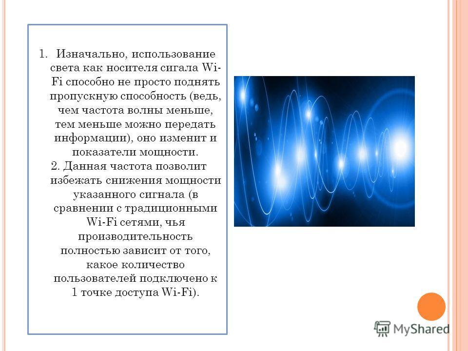 1.Изначально, использование света как носителя сигала Wi- Fi способно не просто поднять пропускную способность (ведь, чем частота волны меньше, тем меньше можно передать информации), оно изменит и показатели мощности. 2. Данная частота позволит избеж