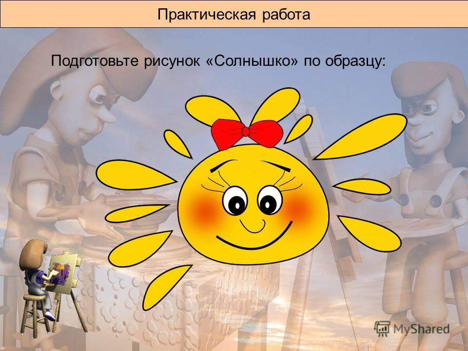 Практическая работа Подготовьте рисунок «Солнышко» по образцу: