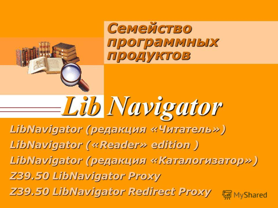 Lib Navigator Семейство программных продуктов LibNavigator (редакция «Читатель») LibNavigator (редакция «Читатель») LibNavigator («Reader» edition ) LibNavigator («Reader» edition ) LibNavigator (редакция «Каталогизатор») LibNavigator (редакция «Ката