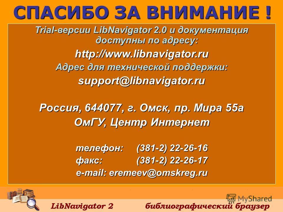 Trial-версии LibNavigator 2.0 и документация доступны по адресу: http://www.libnavigator.ru Адрес для технической поддержки: support@libnavigator.ru Россия, 644077, г. Омск, пр. Мира 55 а ОмГУ, Центр Интернет телефон: (381-2) 22-26-16 факс: (381-2) 2