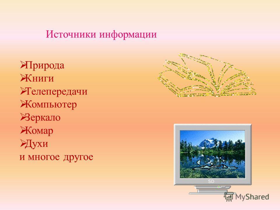 Источники информации Природа Книги Телепередачи Компьютер Зеркало Комар Духи и многое другое