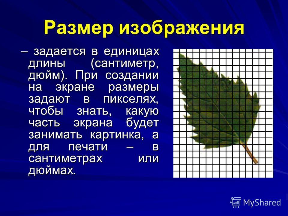 Размер изображения – задается в единицах длины (сантиметр, дюйм). При создании на экране размеры задают в пикселях, чтобы знать, какую часть экрана будет занимать картинка, а для печати – в сантиметрах или дюймах. – задается в единицах длины (сантиме