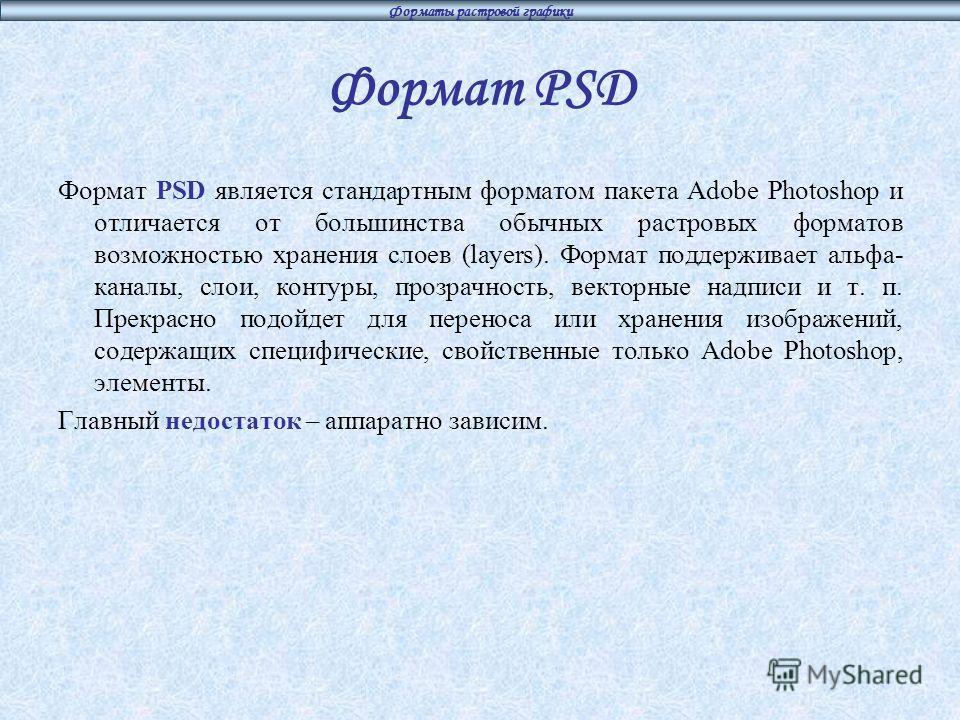 Формат PSD Формат PSD является стандартным форматом пакета Adobe Photoshop и отличается от большинства обычных растровых форматов возможностью хранения слоев (layers). Формат поддерживает альфа- каналы, слои, контуры, прозрачность, векторные надписи
