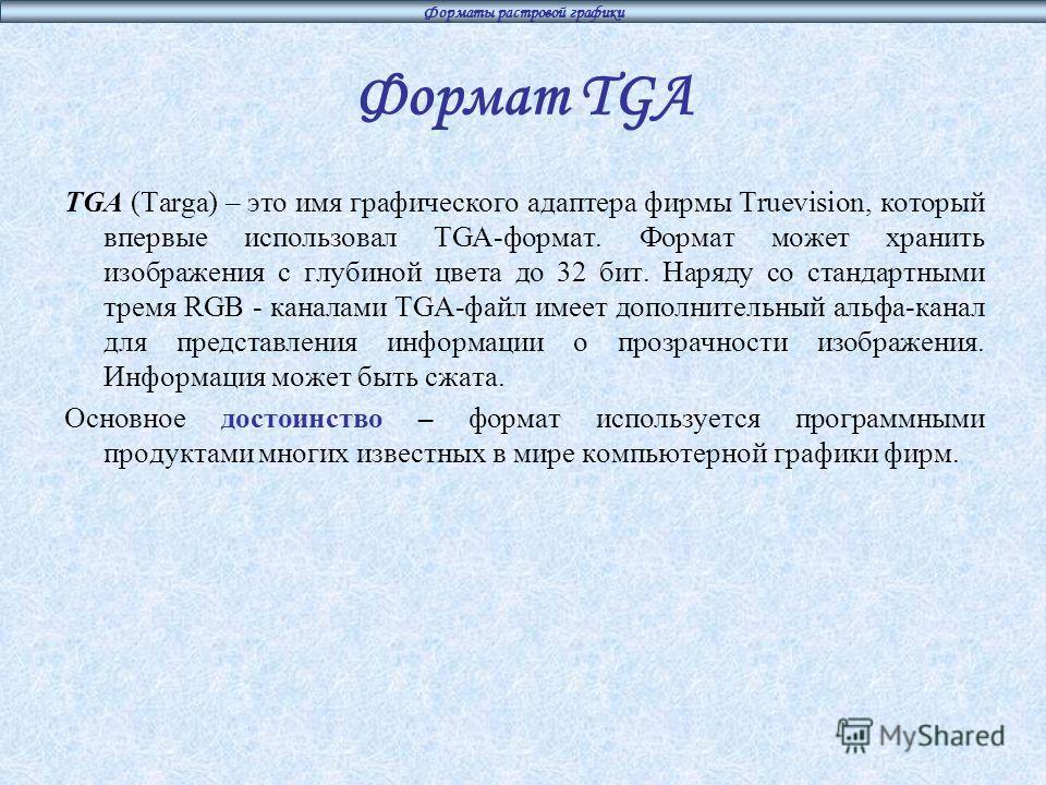 Форматы растровой графики Формат TGA TGA (Targa) – это имя графического адаптера фирмы Truevision, который впервые использовал TGA-формат. Формат может хранить изображения с глубиной цвета до 32 бит. Наряду со стандартными тремя RGB - каналами TGA-фа
