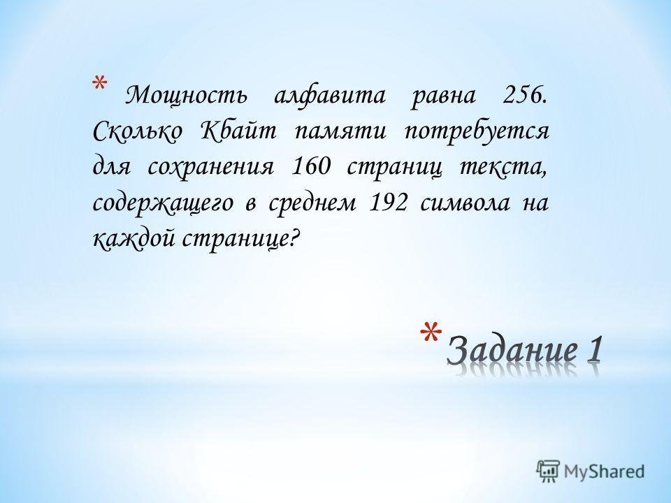 * Мощность алфавита равна 256. Сколько Кбайт памяти потребуется для сохранения 160 страниц текста, содержащего в среднем 192 символа на каждой странице?