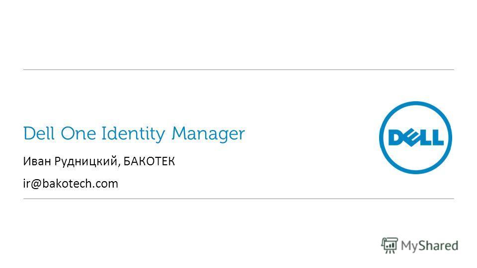 Dell One Identity Manager Иван Рудницкий, БАКОТЕК ir@bakotech.com