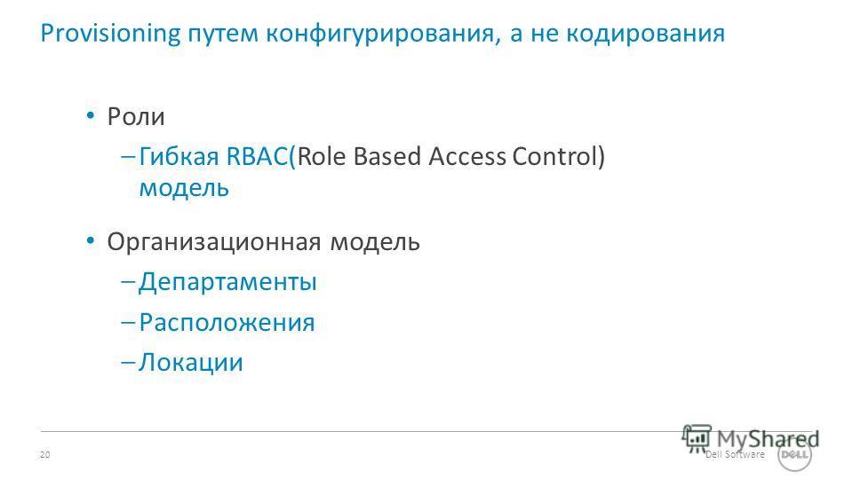 20 Dell Software Provisioning путем конфигурирования, а не кодирования Роли –Гибкая RBAC(Role Based Access Control) модель Организационная модель –Департаменты –Расположения –Локации