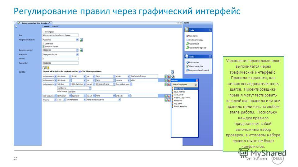 27 Dell Software Регулирование правил через графический интерфейс Управление правилами тоже выполняется через графический интерфейс. Правила создаются, как четкая последовательность шагов. Проектировщики правил могут тестировать каждый шаг правила ил
