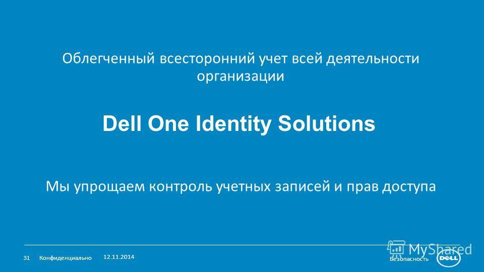Безопасность Облегченный всесторонний учет всей деятельности организации Мы упрощаем контроль учетных записей и прав доступа 12.11.2014 31 Конфиденциально Dell One Identity Solutions