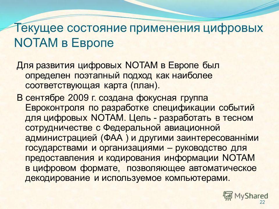 Текущее состояние применения цифровых NOTAM в Европе Для развития цифровых NOTAM в Европе был определен поэтапный подход как наиболее соответствующая карта (план). В сентябре 2009 г. создана фокусная группа Евроконтроля по разработке спецификации соб
