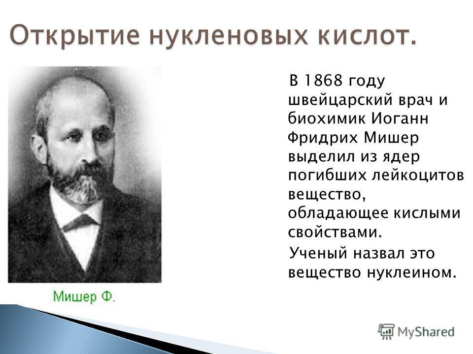 Открытие нуклеиновых кислот. В 1868 году швейцарский врач и биохимик Иоганн Фридрих Мишер выделил из ядер погибших лейкоцитов вещество, обладающее кислыми свойствами. Ученый назвал это вещество нуклеином.