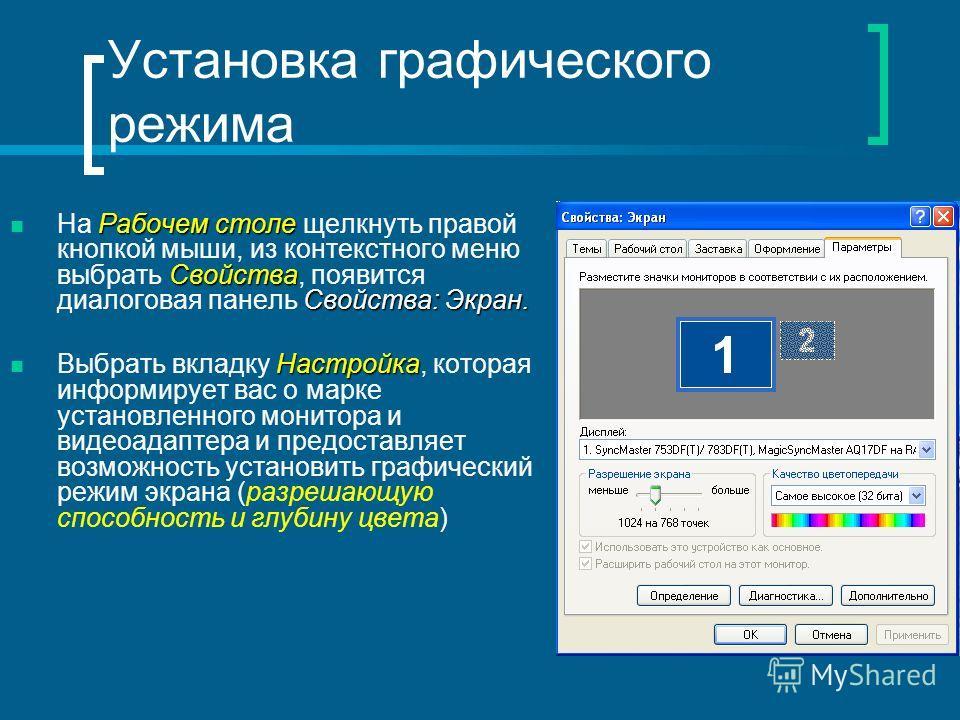 Установка графического режима Рабочем столе Свойства Свойства: Экран. На Рабочем столе щелкнуть правой кнопкой мыши, из контекстного меню выбрать Свойства, появится диалоговая панель Свойства: Экран. Настройка Выбрать вкладку Настройка, которая инфор