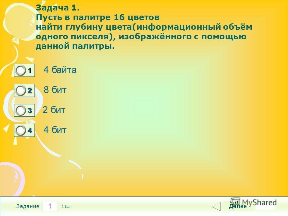 1 Задание Задача 1. Пусть в палитре 16 цветов найти глубину цвета(информационный объём одного пикселя), изображённого с помощью данной палитры. 4 байта 8 бит 2 бит 4 бит Далее 1 бал. 1111 0 2222 0 3333 0 4444 0
