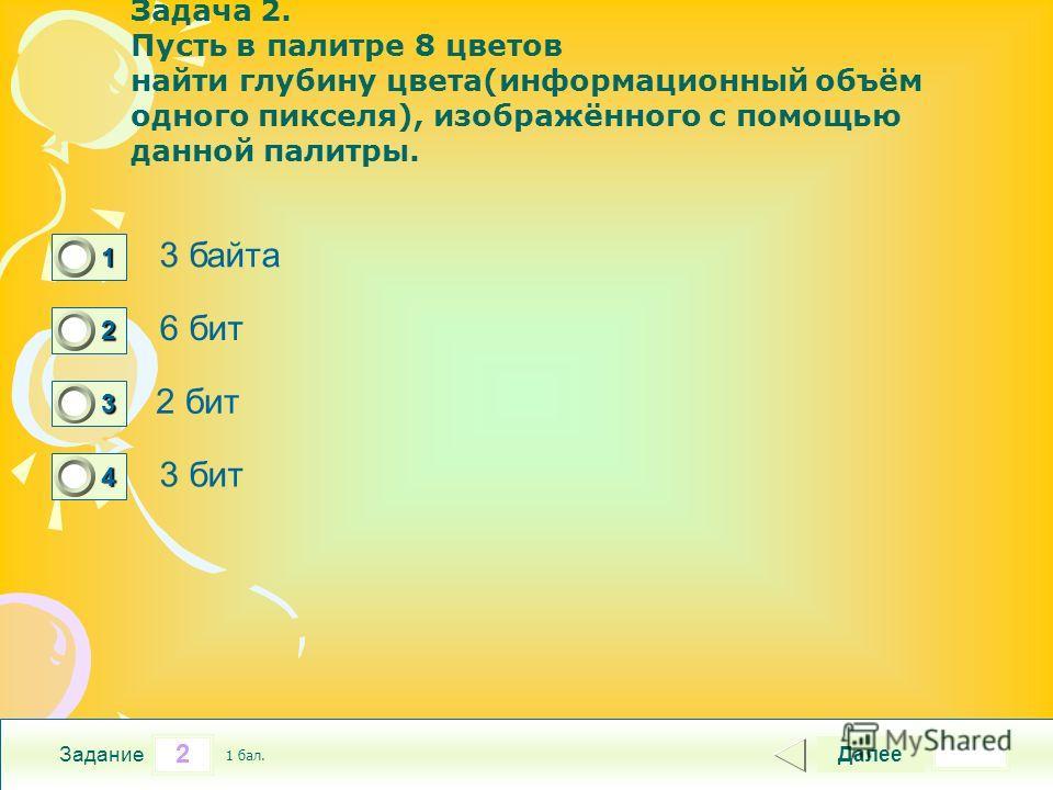 2 Задание Задача 2. Пусть в палитре 8 цветов найти глубину цвета(информационный объём одного пикселя), изображённого с помощью данной палитры. 3 байта 6 бит 2 бит 3 бит Далее 1 бал. 1111 0 2222 0 3333 0 4444 0