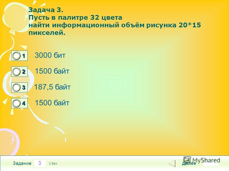 3 Задание Задача 3. Пусть в палитре 32 цвета найти информационный объём рисунка 20*15 пикселей. 3000 бит 1500 байт 187,5 байт 1500 байт Далее 1 бал. 1111 0 2222 0 3333 0 4444 0