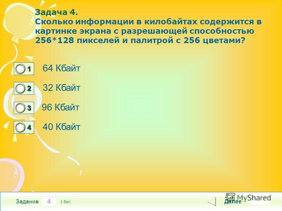4 Задание Задача 4. Сколько информации в килобайтах содержится в картинке экрана с разрешающей способностью 256*128 пикселей и палитрой с 256 цветами? 64 Кбайт 32 Кбайт 96 Кбайт 40 Кбайт Далее 1 бал. 1111 0 2222 0 3333 0 4444 0