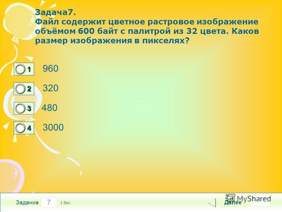 7 Задание Задача 7. Файл содержит цветное растровое изображение объёмом 600 байт с палитрой из 32 цвета. Каков размер изображения в пикселях? 960 320 480 3000 Далее 1 бал. 1111 0 2222 0 3333 0 4444 0