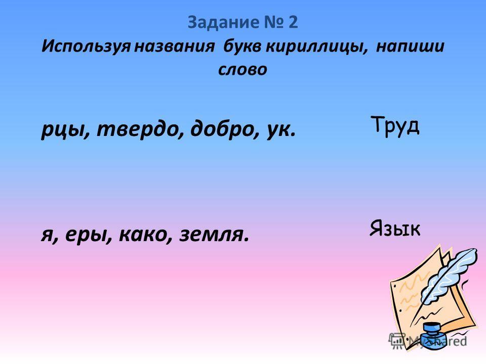 Задание 2 Используя названия букв кириллицы, напиши слово рцы, твердо, добро, ук. я, еры, како, земля. Труд Язык